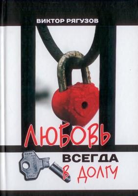 ЛЮБОВЬ ВСЕГДА В ДОЛГУ (Виктор Рягузов) (Твердый)